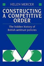 Constructing a Competitive Order : The Hidden History of British Anti-Trust Policies - Helen Mercer