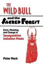 The Wild Bull and the Sacred Forest : Form, Meaning and Change in Senegambian Initiation Masks of the Diola - Peter Mark