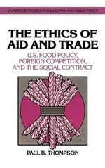 The Ethics of Aid and Trade : U.S. Food Policy, Foreign Competition, and the Social Contract - Paul B. Thompson