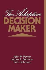 The Adaptive Decision Maker - John W. Payne