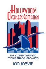 Hollywood's Overseas Campaign : The North Atlantic Movie Trade, 1920-1950 - Ian Jarvie