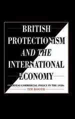 British Protectionism and the International Economy : Overseas Commercial Policy in the 1930s - Tim Rooth