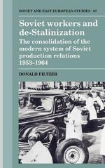 Soviet Workers and De-Stalinization : The Consolidation of the Modern System of Soviet Production Relations 1953-1964 - Donald A. Filtzer