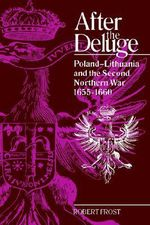 After the Deluge : Poland-Lithuania and the Second Northern War, 1655-1660 - Robert I. Frost