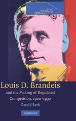 Louis D. Brandeis and the Making of Regulated Competition, 1900-1932 - Gerald Berk