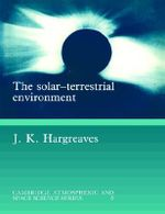 The Solar-Terrestrial Environment : An Introduction to Geospace - The Science of the Terrestrial Upper Atmosphere, Ionosphere, and Magnetosphere - John Keith Hargreaves