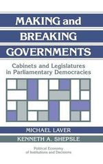 Making and Breaking Governments : Cabinets and Legislatures in Parliamentary Democracies