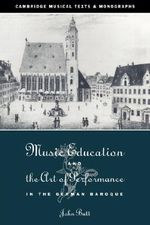 Music Education and the Art of Performance in the German Baroque : Cambridge Musical Texts and Monographs - John Butt