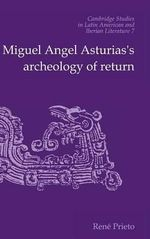 Miguel Angel Asturias's Archeology of Return : Cambridge Studies in Latin American & Iberian Literature - Rene Prieto