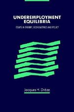 Underemployment Equilibria : Essays in Theory, Econometrics and Policy - Jacques H. Dreze