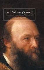 Lord Salisbury's World : Conservative Environments in Late-Victorian Britain - Michael Bentley