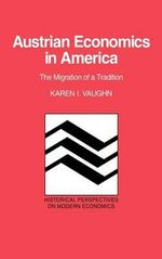 Austrian Economics in America : The Migration of a Tradition - Karen Iversen Vaughn