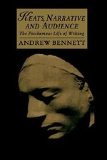 Keats, Narrative and Audience : The Posthumous Life of Writing - Andrew Bennett