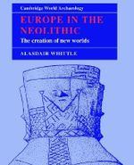 Europe in the Neolithic : The Creation of New Worlds - A.W.R. Whittle