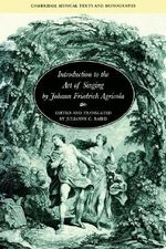 Introduction to the Art of Singing by Johann Friedrich Agricola : Cambridge Musical Texts and Monographs - Johann Friedrich Agricola
