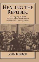 Healing the Republic : The Language of Health and the Culture of Nationalism in Nineteenth-Century America - Joan Burbick