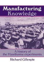 Manufacturing Knowledge : A History of the Hawthorne Experiments - Richard Gillespie