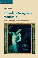 Rounding Wagner's Mountain : Richard Strauss and Modern German Opera - Bryan Gilliam