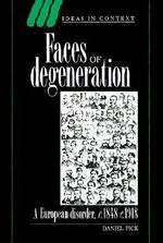 Faces of Degeneration : A European Disorder, C. 1848-1918 - Daniel Pick