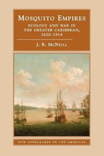 Mosquito Empires : Ecology and War in the Greater Caribbean, 1620-1914 - J. R. McNeill