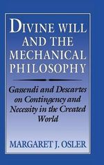 Divine Will and the Mechanical Philosophy : Gassendi and Descartes on Contingency and Necessity in the Created World - Margaret J. Osler