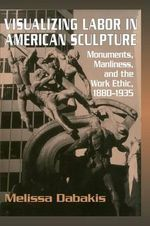 Visualizing Labor in American Sculpture : Monuments, Manliness, and the Work Ethic, 1880-1935 - Melissa Dabakis