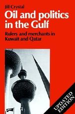 Oil and Politics in the Gulf : Rulers and Merchants in Kuwait and Qatar - Jill Crystal