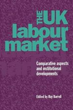 The UK Labour Market : Comparative Aspects and Institutional Developments
