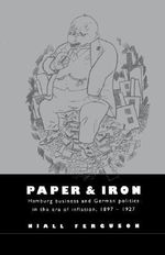 Paper and Iron : Hamburg Business and German Politics in the Era of Inflation, 1897-1927 - Niall Ferguson