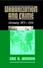 Urbanization and Crime : Germany 1871-1914 - Eric A. Johnson