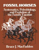 Fossil Horses : Systematics, Paleobiology, and Evolution of the Family Equidae - Bruce J. MacFadden