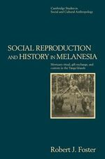 Social Reproduction and History in Melanesia : Mortuary Ritual, Gift Exchange, and Custom in the Tanga Islands - Robert John Foster