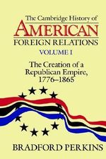 The Cambridge History of American Foreign Relations : Volume 1, the Creation of a Republican Empire, 1776-1865 - Bradford Perkins