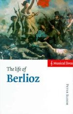 The Life of Berlioz : Musical Lives - Peter Bloom