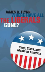 Where Have All the Liberals Gone? : Race, Class, and Ideals in America - James Robert Flynn