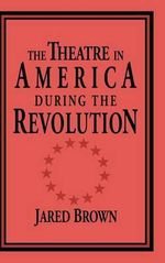 The Theatre in America during the Revolution : Cambridge Studies in American Theatre and Drama (Hardcover) - Jared Brown