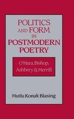 Politics and Form in Postmodern Poetry : O'Hara, Bishop, Ashbery, and Merrill - Mutlu Konuk Blasing