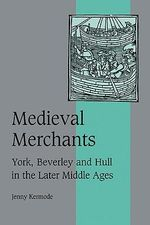 Medieval Merchants : York, Beverley and Hull in the Later Middle Ages - J.I. Kermode