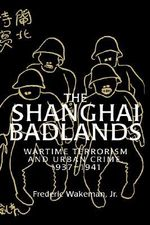 The Shanghai Badlands : Wartime Terrorism and Urban Crime, 1937-1941 - Frederic Wakeman