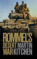 Rommel's Desert War : Waging World War II in North Africa, 1941-1943 - Martin Kitchen