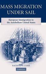 Mass Migration Under Sail : European Immigration to the Antebellum United States - Raymond L. Cohn