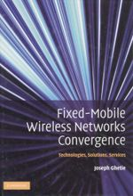Fixed-Mobile Wireless Networks Convergence : Technologies, Solutions, Services - Joseph Ghetie