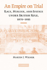 An Empire on Trial : Race, Murder, and Justice Under British Rule, 1870-1935 - Martin J. Wiener
