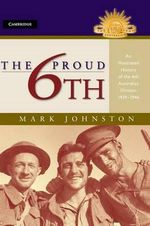 The Proud 6th : An Illustrated History 1939 - 1946 : The Australian Army History Series - Mark Johnston