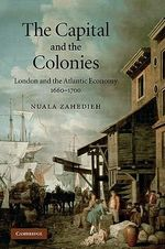 The Capital and the Colonies : London and the Atlantic Economy 1660-1700 - Nuala Zahedieh