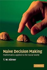Naive Decision Making : Mathematics Applied to the Social World - T.W. Korner