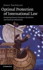 Optimal Protection of International Law : Navigating Between European Absolutism and American Voluntarism - Joost Pauwelyn