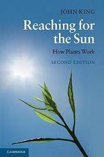 Reaching for the Sun : How Plants Work - John King