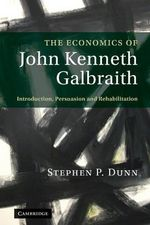 The Economics of John Kenneth Galbraith : Introduction, Persuasion and Rehabilitation - Stephen Dunn