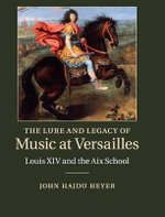 The Lure and Legacy of Music at Versailles : Louis XIV and the Aix School - John Hajdu Heyer